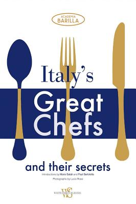 Italy's Great Chefs and Their Secrets - Academia Barilla (Text by), and Rossi, Lucio (Photographer), and Gonizzi, Giancarlo