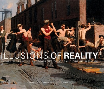 Illusions of Reality: Naturalist Painting, Photography and Cinema, 1875-1918 - Weisberg, Gabriel P, and Rauzier, Jean-Francois, and Becker, Edwin (Contributions by)