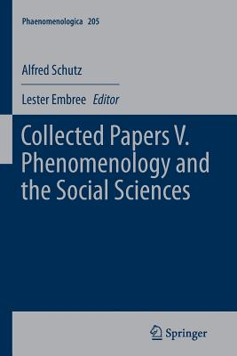 Collected Papers V. Phenomenology and the Social Sciences - Schutz, Alfred, and Embree, Lester (Editor)