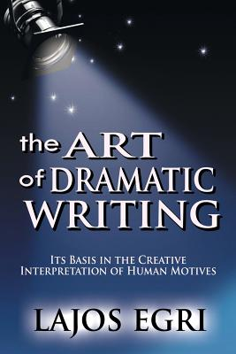 The Art of Dramatic Writing: Its Basis in the Creative Interpretation of Human Motives - Egri, Lajos