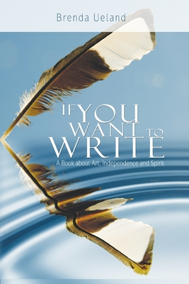 If You Want to Write: A Book about Art, Independence and Spirit - Ueland, Brenda