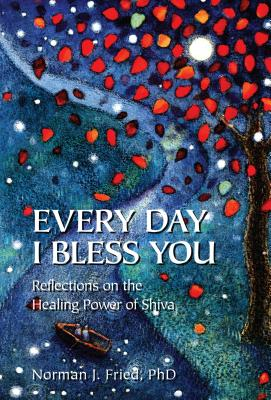 Every Day I Bless You: Reflections on the Healing Power of Shiva - Fried, Norman J