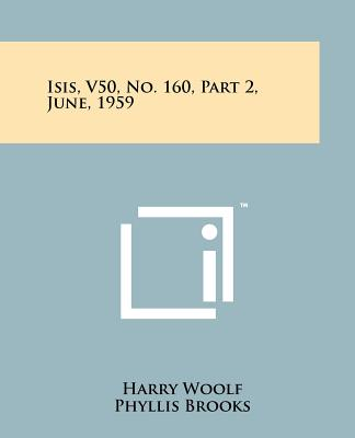 Isis, V50, No. 160, Part 2, June, 1959 - Woolf, Harry, Professor (Editor), and Brooks, Phyllis (Editor)