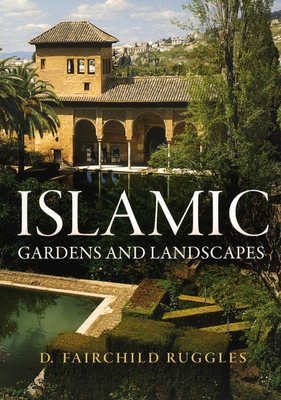 Islamic Gardens and Landscapes - Ruggles, D Fairchild