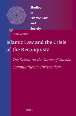Islamic Law and the Crisis of the Reconquista: The Debate on the Status of Muslim Communities in Christendom - Verskin, Alan