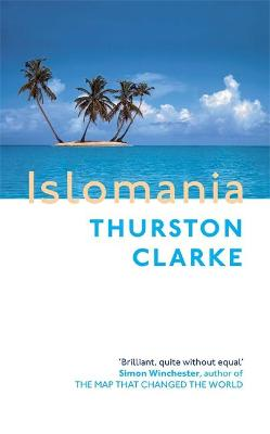 Islomania: A Journey Among the Last Real Islands - Clarke, Thurston