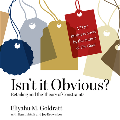 Isn�t It Obvious: Retailing and the Theory of Constraints - Goldratt, Eliyahu M, and Griffith, Kaleo (Narrator), and Eshkoli, Ilan