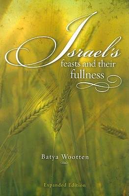 Israel's Feasts and Their Fullness - Wootten, Batya Ruth