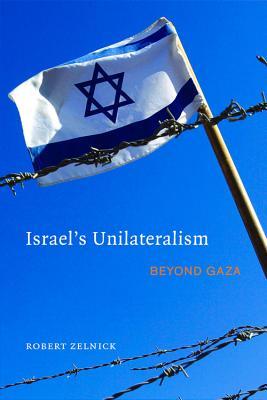 Israel's Unilaterialism: Beyond Gaza - Zelnick, Robert
