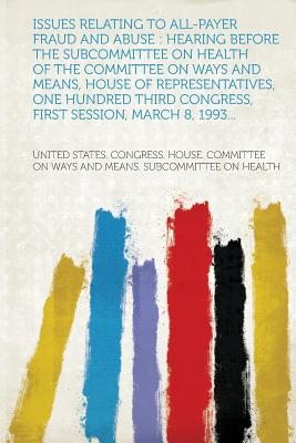 Issues Relating to All-Payer Fraud and Abuse: Hearing Before the Subcommittee on Health of the Committee on Ways and Means, House of Representatives, - Health, United States Congress House (Creator)