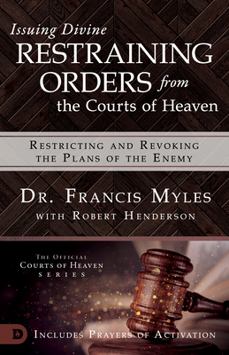 Issuing Divine Restraining Orders from the Courts of Heaven: Restricting and Revoking the Plans of the Enemy - Myles, Francis, Dr., and Henderson, Robert