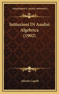 Istituzioni Di Analisi Algebrica (1902) - Capelli, Alfredo
