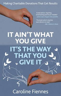 It Ain't What You Give, It's the Way That You Give It: Making Charitable Donations That Get Results - Fiennes, Caroline
