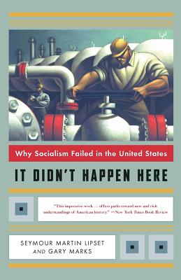 It Didn't Happen Here: Why Socialism Failed in the United States - Lipset, Seymour Martin, Professor, PH.D., and Marks, Gary Wolfe