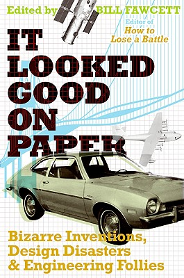 It Looked Good on Paper: Bizarre Inventions, Design Disasters, and Engineering Follies - Fawcett, Bill