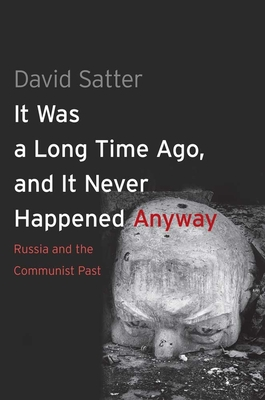 It Was a Long Time Ago, and It Never Happened Anyway: Russia and the Communist Past - Satter, David, Mr.