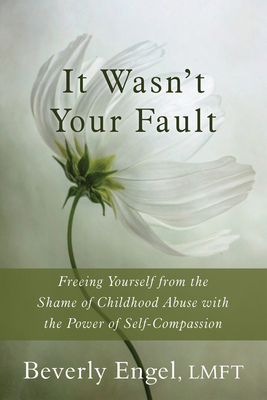 It Wasn't Your Fault: Freeing Yourself from the Shame of Childhood Abuse with the Power of Self-Compassion - Engel, Beverly