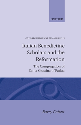Italian Benedictine Scholars and the Reformation: The Congregation of Santa Giustina of Padua - Collett, Barry