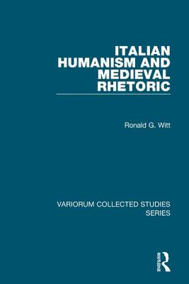 Italian Humanism and Medieval Rhetoric - Witt, Ronald G.