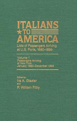 Italians to America, Jan. 1880 - Dec. 1884: Lists of Passengers Arriving at U.S. Ports - Filby, P William (Editor), and Glazier, Ira A (Editor), and Filby, William P (Editor)
