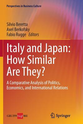 Italy and Japan: How Similar Are They?: A Comparative Analysis of Politics, Economics, and International Relations - Beretta, Silvio (Editor), and Berkofsky, Axel (Editor), and Rugge, Fabio (Editor)