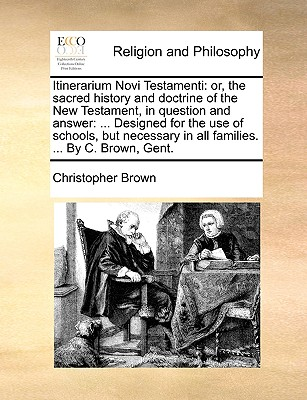 Itinerarium Novi Testamenti: Or, the Sacred History and Doctrine of the New Testament, in Question and Answer: ... Designed for the Use of Schools, But Necessary in All Families. ... by C. Brown, Gent. - Brown, Christopher