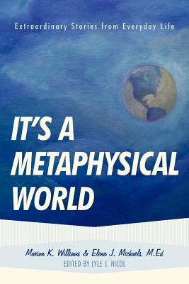 It's a Metaphysical World: Extraordinary Stories from Everyday Life - Williams, Marion, and Michaels, Elena, Dr.