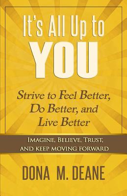 It's All Up to You: Strive to Feel Better, Do Better, and Live Better - Deane, Dona M