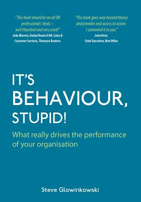 It's Behaviour, Stupid! What Really Drives the Performance of Your Organisation - Glowinkowski, Steve