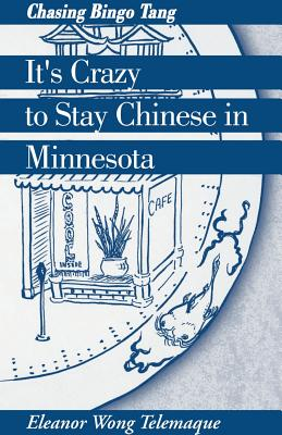 It's Crazy to Stay Chinese in Minnesota: Chasing Bingo Tang - Telemaque, Eleanor Wong