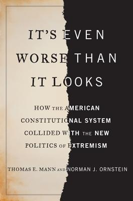 It's Even Worse Than It Looks: How the American Constitutional System Collided with the New Politics of Extremism - Mann, Thomas, and Ornstein, Norman