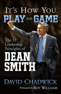 It's How You Play the Game: The 12 Leadership Principles of Dean Smith - Chadwick, David, and Williams, Roy, III (Foreword by)