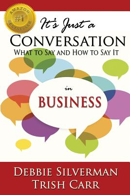 It's Just a Conversation: What to Say and How to Say It in Business - Silverman, Debbie, and Carr, Trish