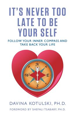 It's Never Too Late to Be Your Self: Follow Your Inner Compass and Take Back Your Life - Kotulski, Davina, and Tsabary, Shefali (Foreword by), and Beckwith, Michael Bernard (Introduction by)
