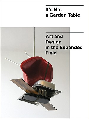 It's Not a Garden Table: Art and Design in the Expanded Field - Allen, Jennifer, and Boyce, Martin, and Zittel, Andrea