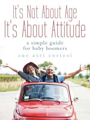 It's Not about Age, It's about Attitude: A Simple Guide for Baby Boomers - Cortesi, Sue Asti