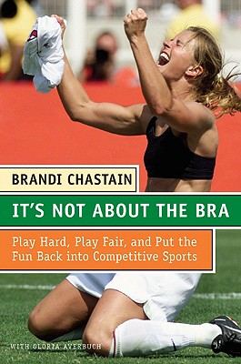 It's Not about the Bra: Play Hard, Play Fair, and Put the Fun Back Into Competitive Sports - Chastain, Brandi