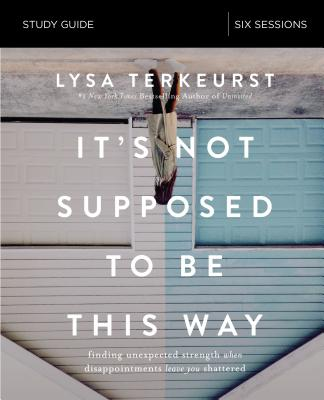 It's Not Supposed to Be This Way Study Guide: Finding Unexpected Strength When Disappointments Leave You Shattered - TerKeurst, Lysa