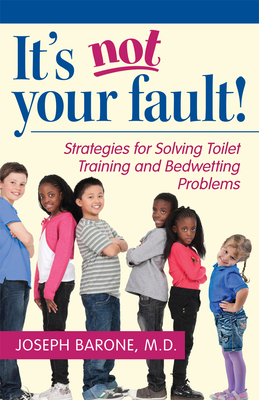 It's Not Your Fault!: Strategies for Solving Toilet Training and Bedwetting Problems - Barone, Joseph, Dr., M.D.