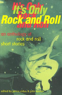 It's Only Rock and Roll: An Anthology of Rock and Roll Short Stories - Eidus, Janice (Editor), and Kastan, John (Editor)