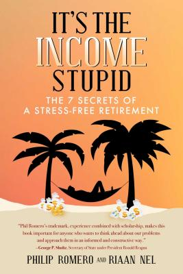 It's the Income, Stupid: The 7 Secrets of a Stress-Free Retirement - Romero, Philip J, and Nel, Riaan