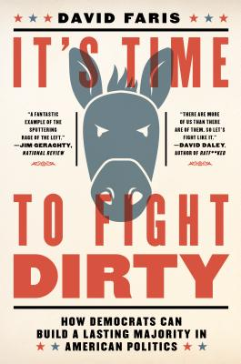 It's Time to Fight Dirty: How Democrats Can Build a Lasting Majority in American Politics - Faris, David
