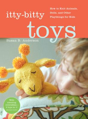 Itty-Bitty Toys: How to Knit Animals, Dolls, and Other Playthings for Kids - Anderson, Susan B