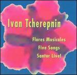 Ivan Tcherepnin: Flore Musicales; Five Songs; Santur Live!