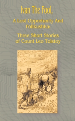 Ivan the Fool: A Lost Opportunity and Polikushka - Tolstoy, Leo
