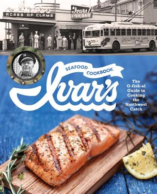 Ivar's Seafood Cookbook: The O-Fish-Al Guide to Cooking the Northwest Catch - The Crew at Ivar's, and Thomson, Jess (Contributions by)