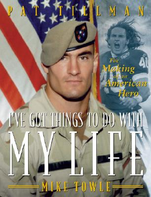 I've Got Things to Do with My Life: Pat Tillman: The Making of an American Hero - Towle, Mike