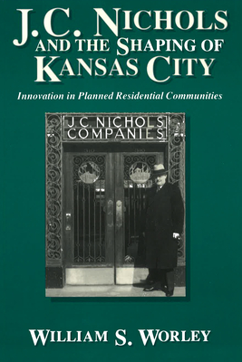 J. C. Nichols and the Shaping of Kansas City: Innovation in Planned Residential Communities - Worley, William