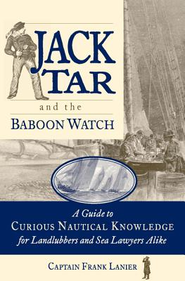 Jack Tar and the Baboon Watch: A Guide to Curious Nautical Knowledge for Landlubbers and Sea Lawyers Alike - Lanier, Frank