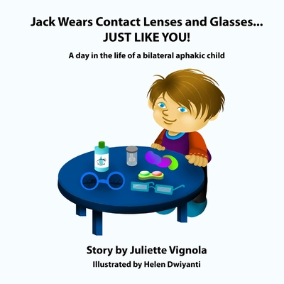 Jack Wears Contact Lenses and Glasses... Just Like You!: A Day in the Life of a Bilateral Aphakic Child - Vignola, Juliette S